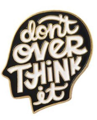 DON'T OVER THINK IT PIN -  📌