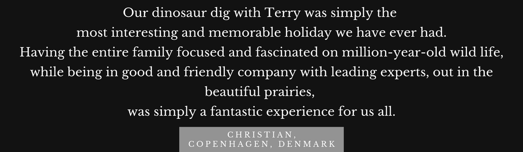 Testimonial: Our dinosaur dig with Terry was simply the   most interesting and memorable holiday we have ever had.  Having the entire family focused and fascinated on million-year-old wild life, while being in good and friendly company with leading experts, out in the beautiful prairies,   was simply a fantastic experience for us all.
