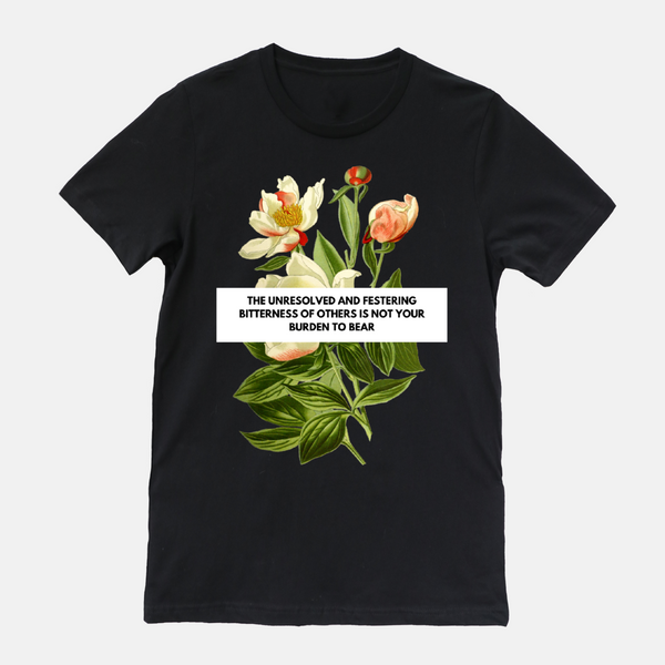 "black shirt with floral design. phrase says ""the unresolved and festering bitterness of others is not your burden to bear"""