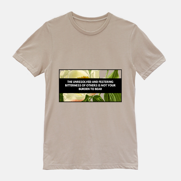 "tan shirt with floral design. phrase says ""the unresolved and festering bitterness of others is not your burden to bear"""