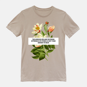 "tan shirt with floral design. phrase says ""the unresolved and festering bitterness of others is not your burden to bear""white shirt with floral design. phrase says ""the unresolved and festering bitterness of others is not your burden to bear"""