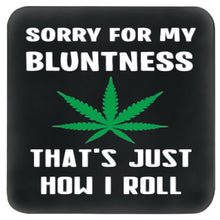 Load image into Gallery viewer, SORRY FOR MY BLUNTNESS, THAT'S JUST HOW I ROLL COASTER WITH CANNABIS LEAF