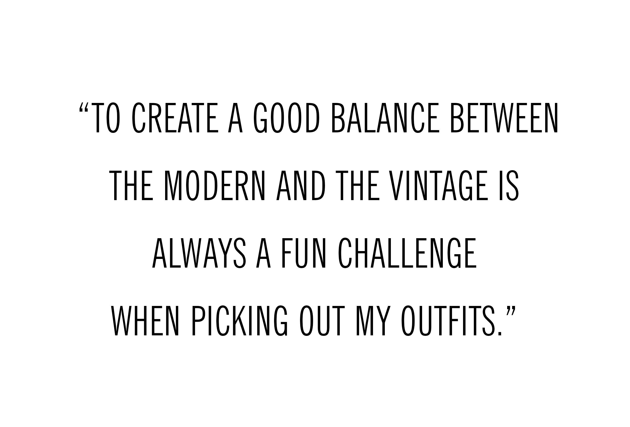 """To create a good balance between the modern and the vintage is always a fun challenge when picking out my outfits."" - Michael Cortina"