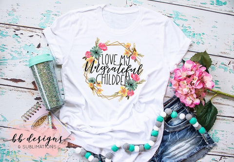 I love my Ungrateful Children Shirt | Adult Humor Tee | Motherhood