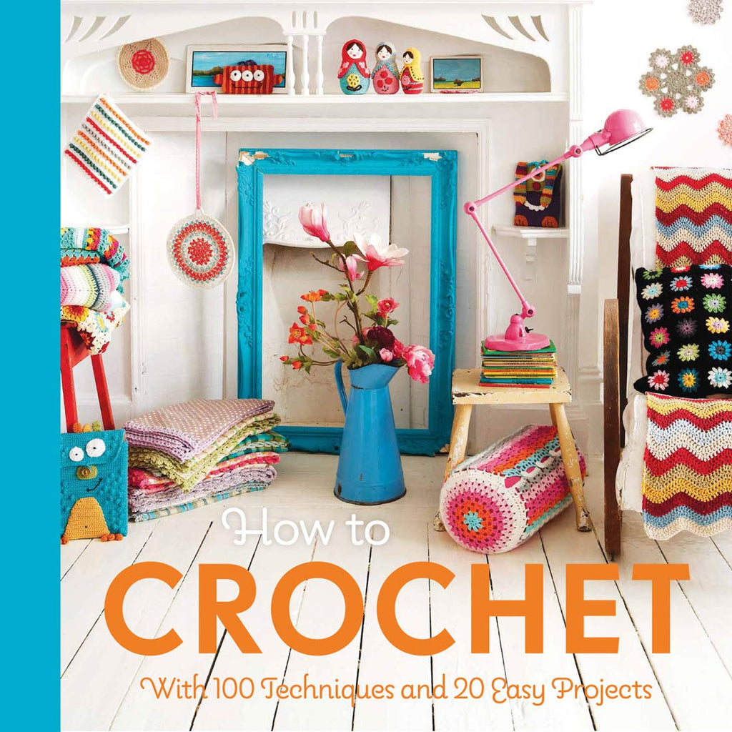 How to Crochet by Mollie Makes : 100 techniques and 15 easy projects
