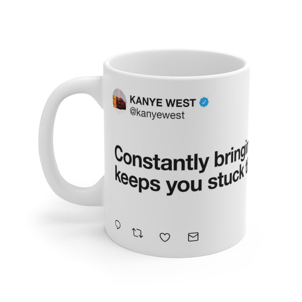 Constantly bringing up the past keeps you stuck there - Kanye West Tweet Mug-11oz-Archethype