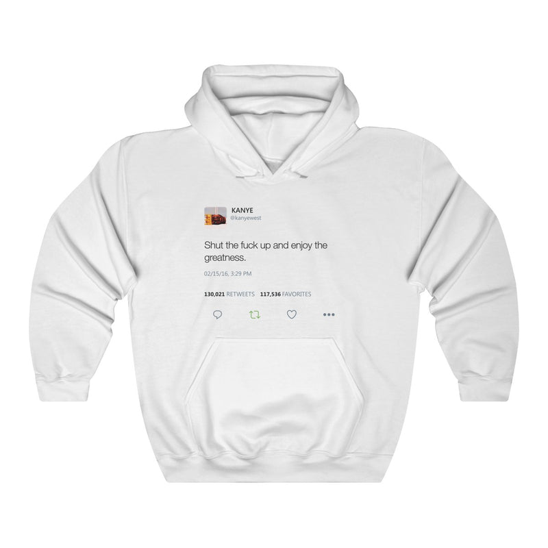 Shut the fuck up and enjoy the greatness - Kanye West Tweet Inspired Unisex Hooded Sweatshirt Hoodie-White-L-Archethype