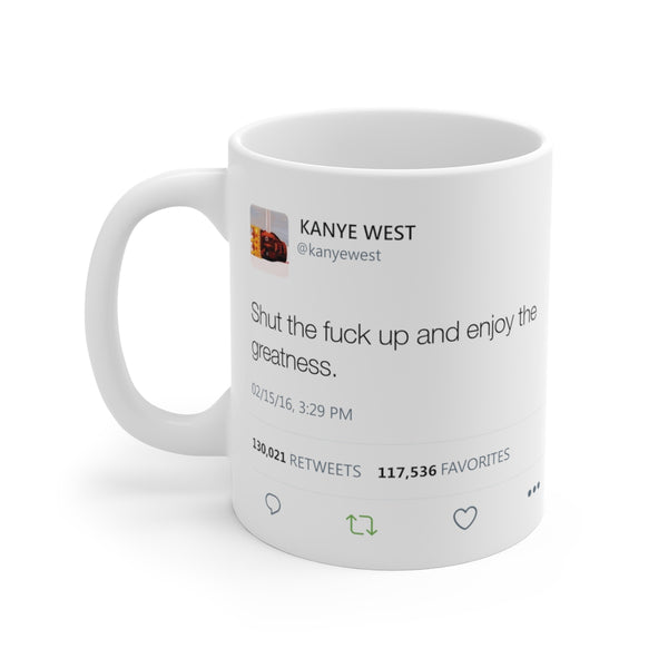 Shut the fuck up and enjoy the greatness Kanye West Tweet Mug-11oz-Archethype