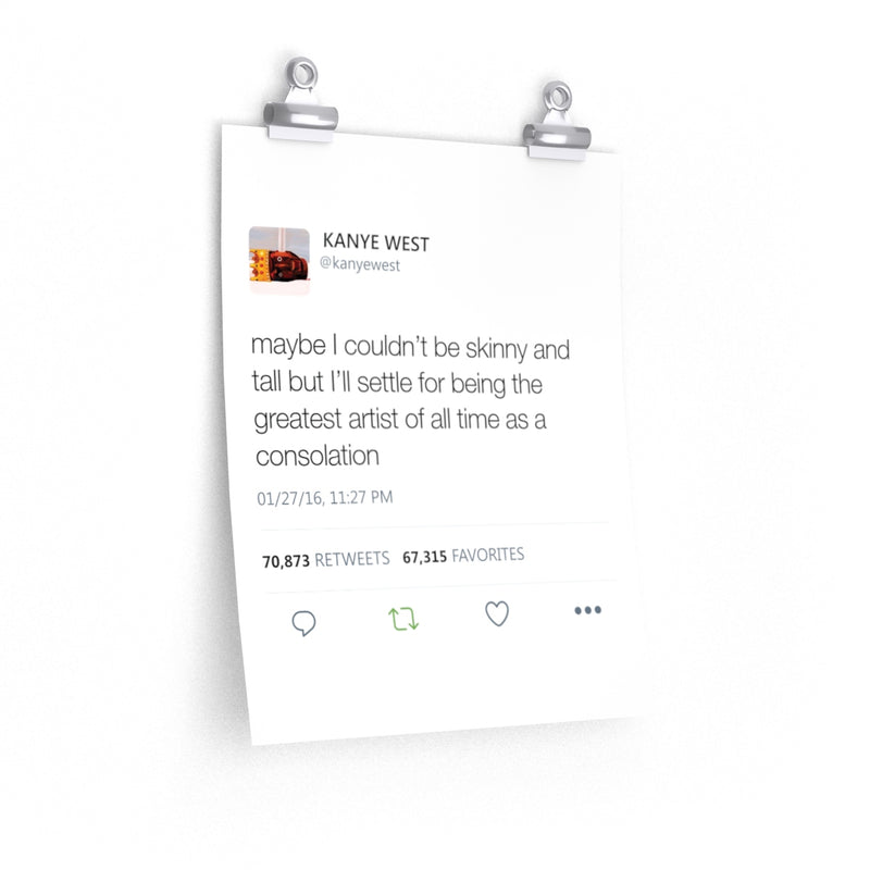 Kanye West Tweet Quote posters - Maybe I Couldn't Be Skinny And Tall But I'll Settle For Being The Greatest Artist Of All Time-11″ × 14″-CG Matt-Archethype