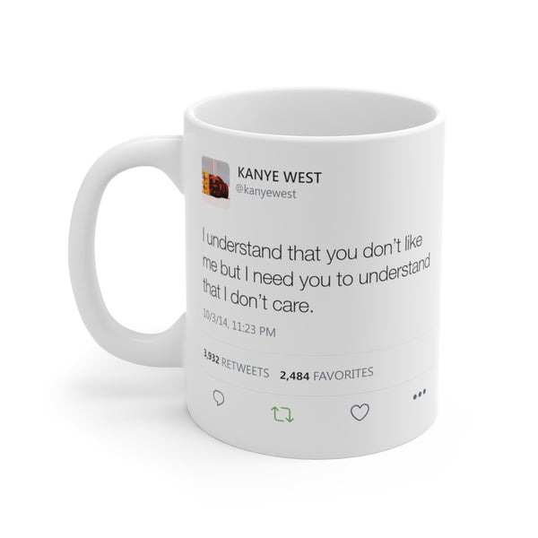I understand that you don't like me but I need you to understand that I don't care - Kanye West Tweet Mug-11oz-Archethype