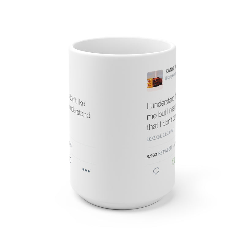 I understand that you don't like me but I need you to understand that I don't care - Kanye West Tweet Mug-15oz-Archethype
