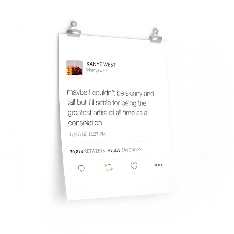 Kanye West Tweet Quote posters - Maybe I Couldn't Be Skinny And Tall But I'll Settle For Being The Greatest Artist Of All Time-16″ × 20″-CG Matt-Archethype