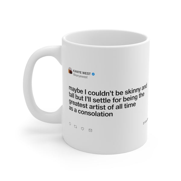 Maybe I couldn't be skinny and tall but I'll settle for being the greatest artist Kanye Tweet Mug-11oz-Archethype