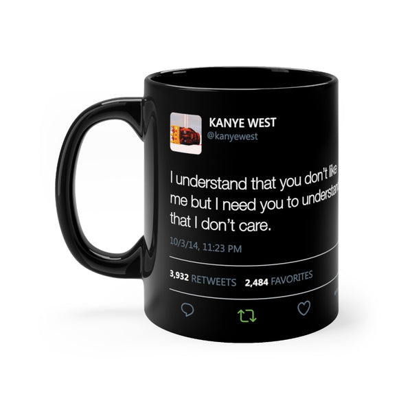 I Understand That You Don't Like Me But I Need You To Understand That I DonT Care Kanye West Tweet Black mug-11oz-Archethype