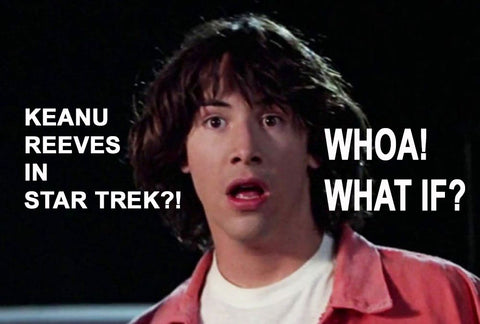 Keanu Reeves In Star Trek? Whoa! He's Not, But What If Keanu Reeves Was In Star Trek?