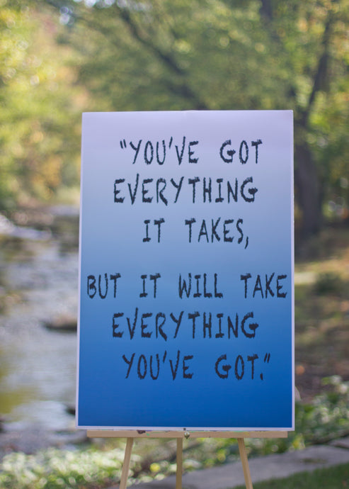 You've Got Everything It Takes, But It Will Take Everything You've Got. Motivational Poster.