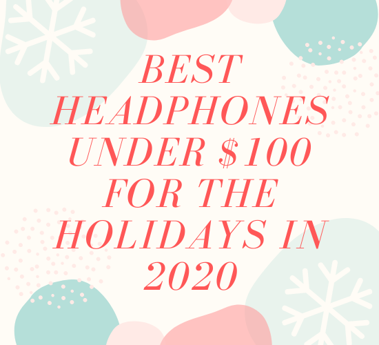 2020 Holiday Gift Guide: Best Headphones Under $100