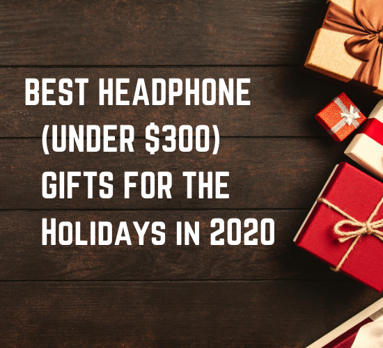 Holiday Gift Guide 2020: Headphones Under $300