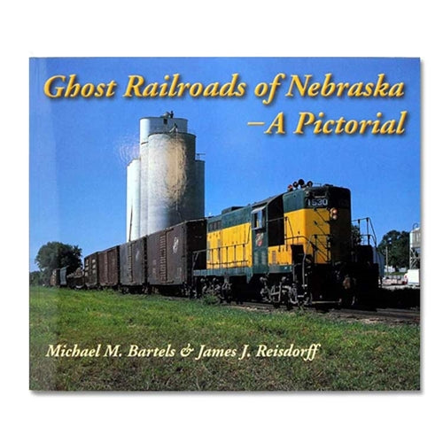 Ghost Railroads of Nebraska: A Pictoral by Michael M. Bartels and James J. Reisdorff