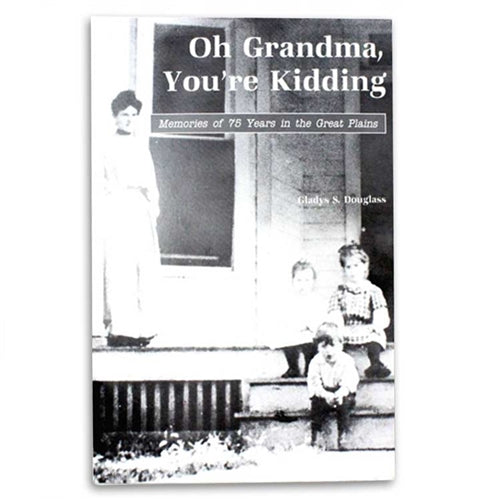 Oh Grandma, You're Kidding: Memories of 75 Years in the Great Plains by Gladys S. Douglass