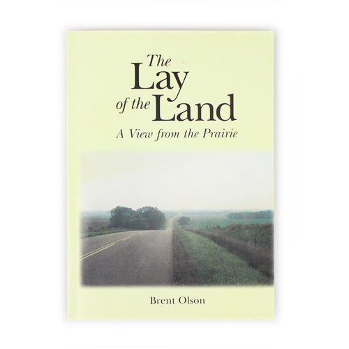 The Lay of the Land: A View From the Prairie by Brent Olson