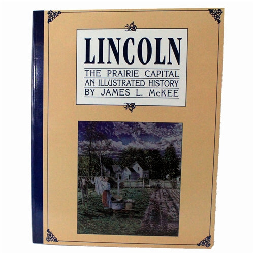 Lincoln: The Prairie Capital; An Illustrated History by James L. McKee