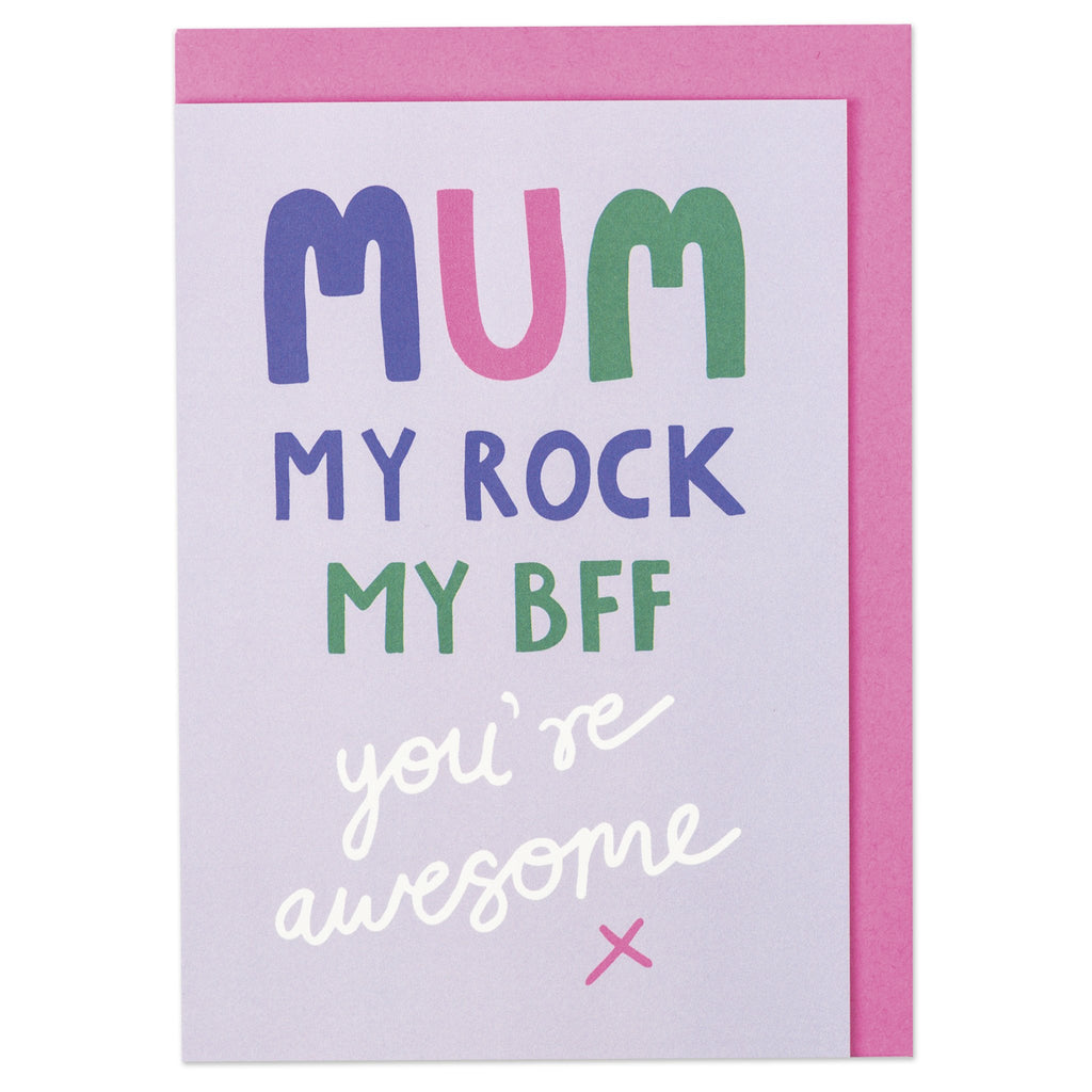 Mum my rock, my BFF - you're awesome