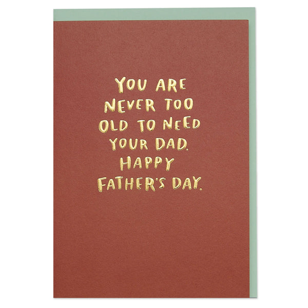 'You are never too old to need your Dad. Happy Father's Day' typographic Father's Day card