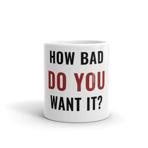 "The ""HOW BAD DO YOU WANT IT?"" Mug"