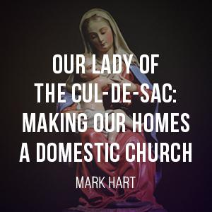 Our Lady of the Cul-de-sac: Making Our Homes a Domestic Church