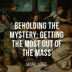 Behold-ing the Mystery: Getting the Most out of the Mass