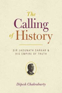 Calling of History: Sir Jadunath Sarkar and His Empire of Truth