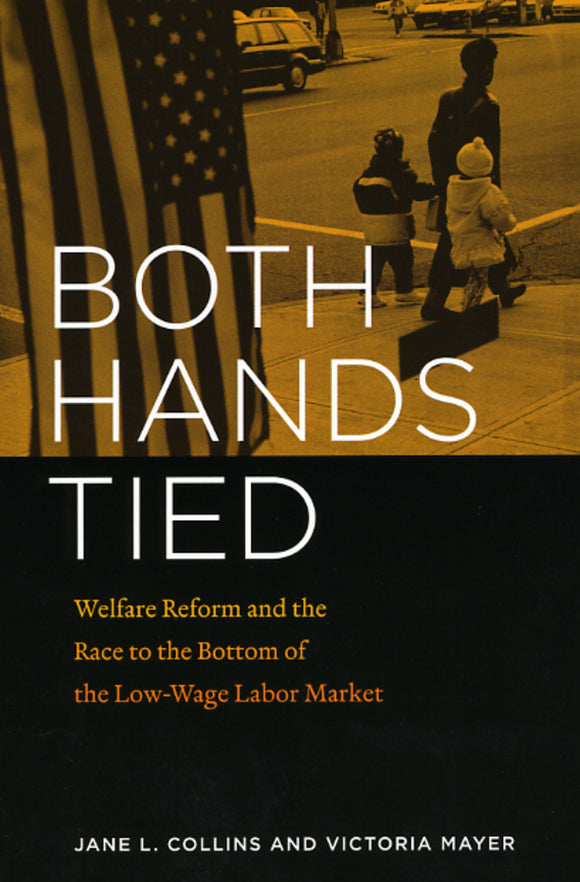Both Hands Tied: Welfare Reform and the Race to the Bottom of the Low-Wage Labor Market