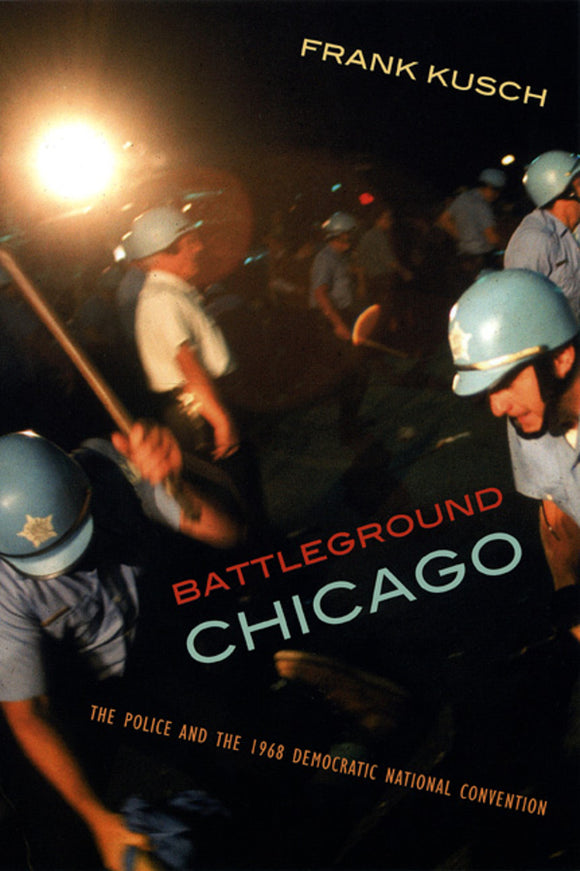 Battleground Chicago: The Police and the 1968 Democractic National Convention