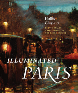 Illuminated Paris: Essays on Art and Lighting in the Belle Epoque