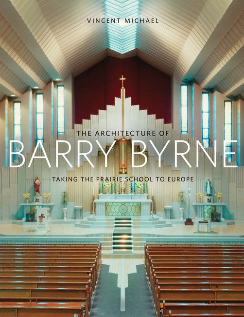 Architecture of Barry Byrne: Taking the Prairie School to Europe