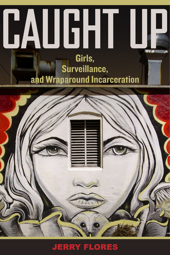 Caught Up: Girls, Surveillance, and Wraparound Incarceration
