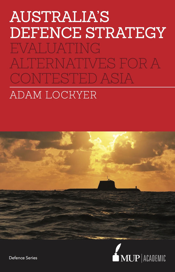 Australia's Defence Strategy : Evaluating Alternatives for a Contested Asia