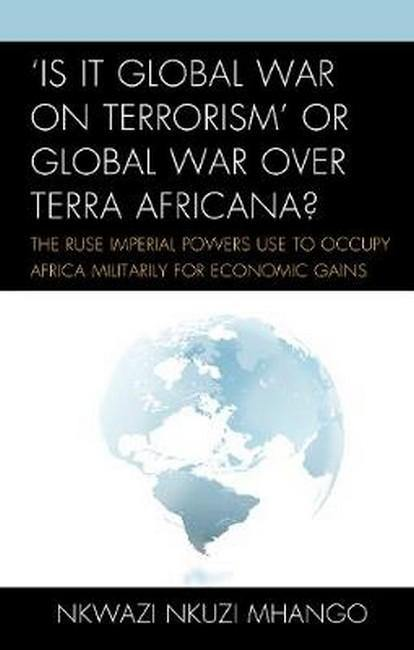 'Is It Global War on Terrorism' or Global War over Terra Africana?: The Ruse Imperial Powers Use to Occupy Africa Militarily for Economic Gains