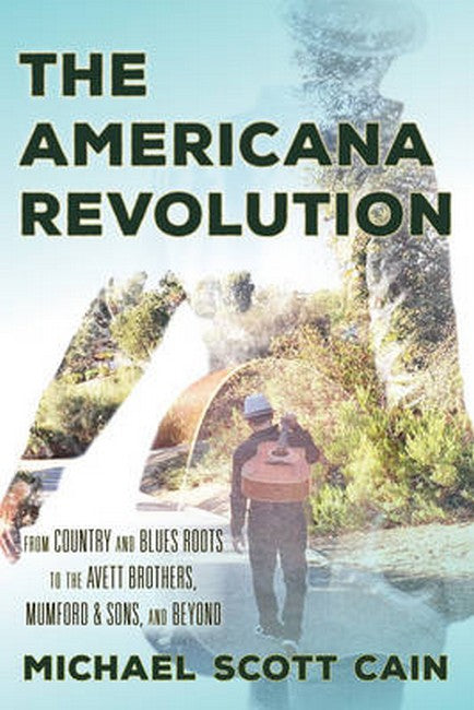 Americana Revolution: From Country and Blues Roots to the Avett Brothers, Mumford & Sons, and Beyond