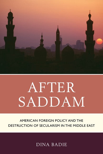 After Saddam: American Foreign Policy and the Destruction of Secularism in the Middle East