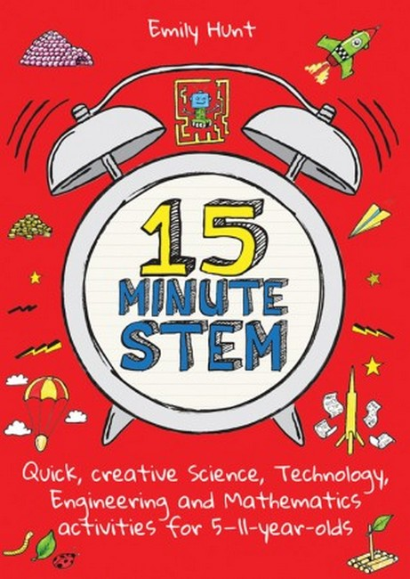15-Minute STEM: Quick, creative science, technology, engineering and mathematics activities for 5-11 year-olds