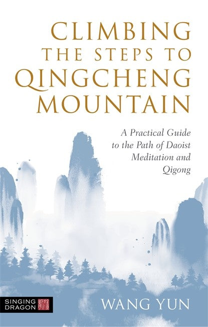 Climbing the Steps to Qingcheng Mountain: A Practical Guide to the Path of Daoist Meditation and Qigong