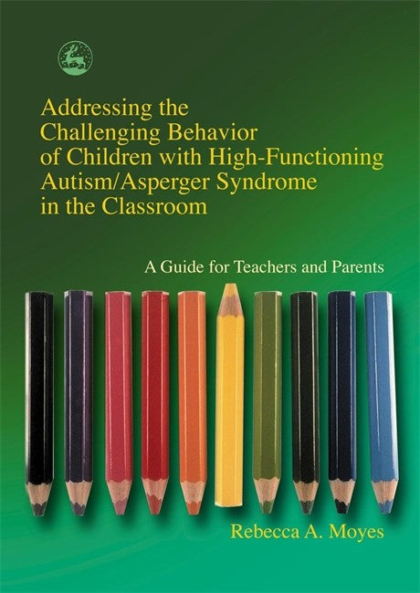Addressing the Challenging Behavior of Children with High-Functioning Autism/Asperger Syndrome in the Classroom: A Guide for Teachers and Parents