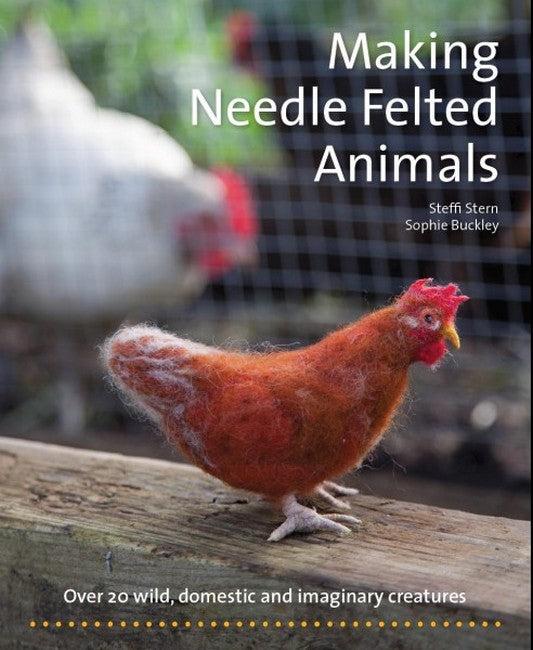 Making Needle Felted Animals: Over 20 Wild, Domestic and Imaginary Creatures