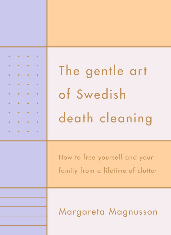 Gentle Art of Swedish Death Cleaning: How to Free Yourself and your Family from a Lifetime of Clutter