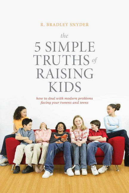 5 Simple Truths of Raising Kids: How to Deal with Modern Problems Facing Your Tweens and Teens