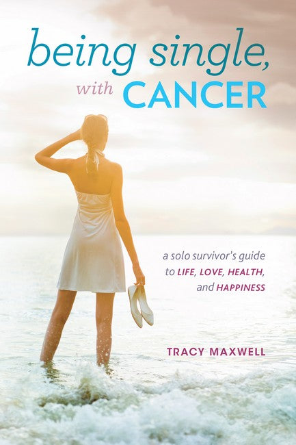 Being Single, with Cancer: A Solo Survivor's Guide to Life, Love, Health, and Happiness