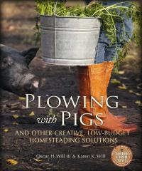 Plowing with Pigs and Other Creative, Low-Budget Homesteading Solutions by Oscar H. Will III & Karen K. Will