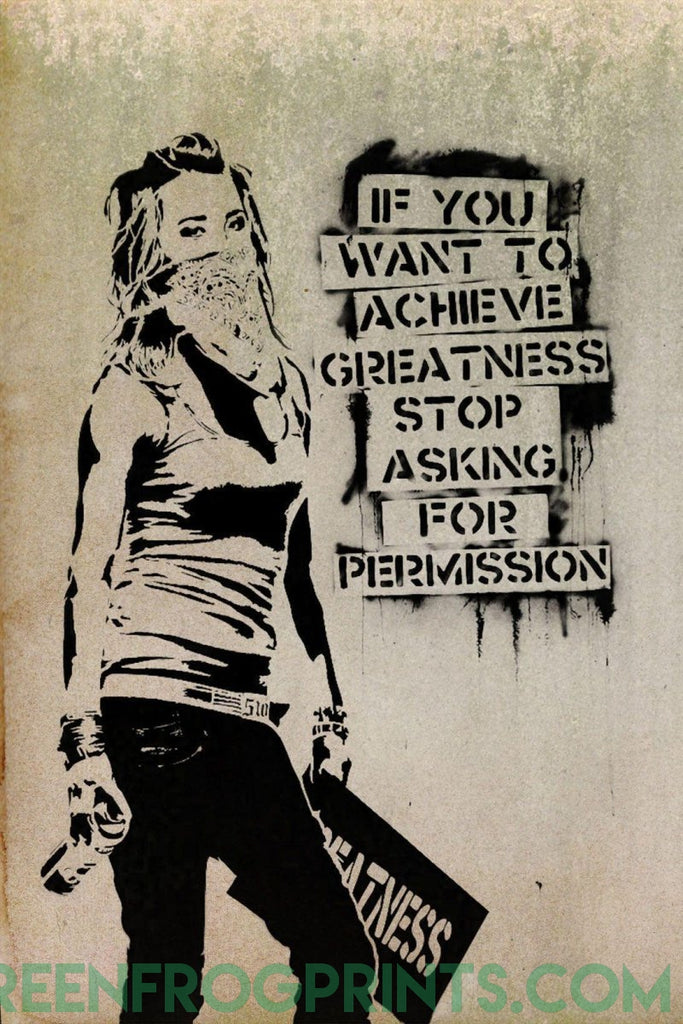 If you want to achieve greatness, stop asking for permission | Street Art Graffiti Stencil Poster Print